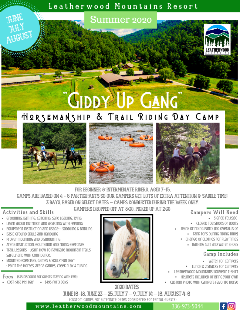 """Leatherwood Mountains Resort presents """"GIDDY UP GANG"""" Horsemanship & Trail Riding Day Camp beginning June 2020! For Beginner & Intermediate riders, ages 7-15. Camps are based on 4 - 6 participants so our campers get lots of extra attention and LOTS of saddle time! Campers dropped off at 8:30, picked up at 2:30. 2020 Dates: June 16-18, June 23 – 25, July 7 – 9, July 14 – 16, August 4-6 (Custom camps for alternate dates considered or rental guests.) Cost-$165 per day. $495 for 3 days - $45 discount for guests staying with LWR. Activities and skills include: Grooming, bathing, catching, safe leading, tying; Learn about nutrition and assisting with feeding; Equipment Instruction and usage - Saddling and bridling; Basic ground skills and handling; Proper mounting and dismounting; Arena instruction, equitation and riding exercises; Trail lessons - Learn how to navigate mountain trails safely and with confidence; Mounted exercises, games & skills; """"Fun Day"""" - Paint the horses, arena games, creek play & tubing. Included: Water for campers; Lunch & 2 snacks for campers; Leatherwood Mountains souvenir T-Shirt; Helmets included or bring your own; Custom photo with campers favorite horse. Requirements: Signed release; Guests staying in a cabin Leatherwood Rentals will receive a $45 camp credit; Closed toe shoes or boots; Jeans or riding pants (no overalls or tank tops during riding time); Change of clothes for play times; Bathing suit and water shoes. Call for details or to reserve your space! 336-973-5044"""