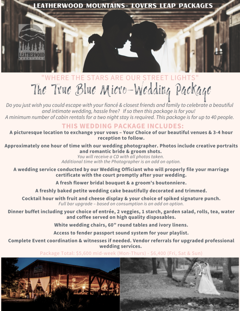 "True Blue Micro-Wedding  Do you just wish you could escape with your fiancé & closest friends and family to celebrate a beautiful and intimate wedding, hassle free?   If so then this package is for you!  A minimum number of cabin rentals for a two night stay is required.     This package is for up to 40 people.   This Wedding Package includes:   A picturesque location to exchange your vows – Your Choice of our beautiful venues & 3-4 hour reception to follow.   A freshly baked wedding cake beautifully decorated and trimmed.    A wedding service conducted by our Wedding Officiate who will properly file your marriage certificate with the court promptly after your wedding.      Approximately one hour of time with our wedding photographer. Photos include creative portraits and romantic bride & groom shots. You will receive a CD with all photos taken. Additional time with the Photographer is an add on option.   A fresh flower bridal bouquet and a groom's boutonniere.    Cocktail hour with fruit and cheese display & your choice of spiked signature punch    Dinner buffet including your choice of entrée, 2 veggies, 1 starch, garden salad, rolls, tea, water and coffee served on high quality disposables.   White wedding chairs, 60"" round tables and ivory linens  Access to fender passport sound system for your play list  Vendor referrals for upgraded professional wedding services ( DJ's photographers, air & make up etc.)  Full bar upgrade – based on consumption (not included)  Complete Event coordination & witnesses if needed.    $5600 mid-week (Mon-Thurs) - $6400 (Fri, Sat & Sun)"