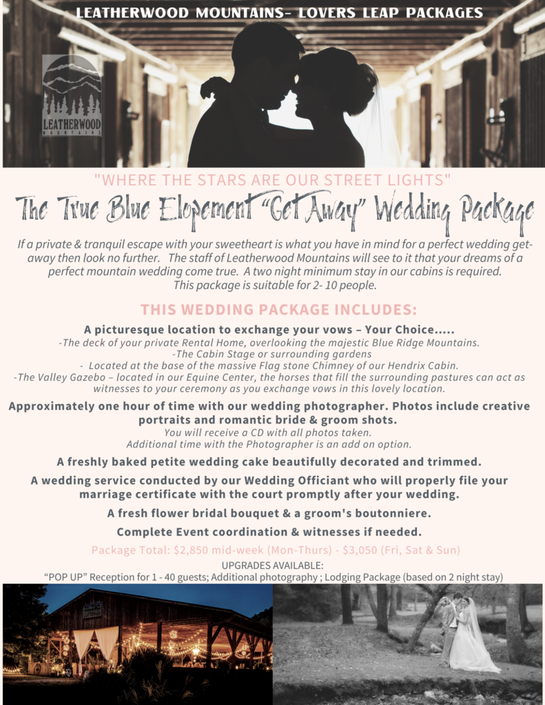 "The True Blue, Elopement ""Get Away"" Wedding Package  If a private & tranquil escape with your sweetheart is what you have in mind for a perfect wedding get-away then look no further.   The staff of Leatherwood Mountains will see to it that your dreams of a perfect mountain wedding come true.  A two night minimum stay in our cabins is required.    This package is suitable for 2- 10 people.  This Wedding Package includes: A picturesque location to exchange your vows – Your Choice….. -The deck of your private Rental Home, overlooking the majestic Blue Ridge Mountains.   -The Cabin Stage or surrounding gardens -  Located at the base of the massive Flag stone Chimney of our Hendrix Cabin.  -The Valley Gazebo – located in our Equine Center, the horses that fill the surrounding pastures can act as witnesses to your ceremony as you exchange vows in this lovely location.  Approximately one hour of time with our wedding photographer. Photos include creative portraits and romantic bride & groom shots. You will receive a CD with all photos taken. Additional time with the Photographer is an add on option.  A freshly baked petite wedding cake beautifully decorated and trimmed.   A wedding service conducted by our Wedding Officiant who will properly file your marriage certificate with the court promptly after your wedding.     A fresh flower bridal bouquet & a groom's boutonniere.   Complete Event coordination & witnesses if needed.     $2,850 mid-week (Mon-Thurs) - $3,050 (Fri, Sat & Sun)"