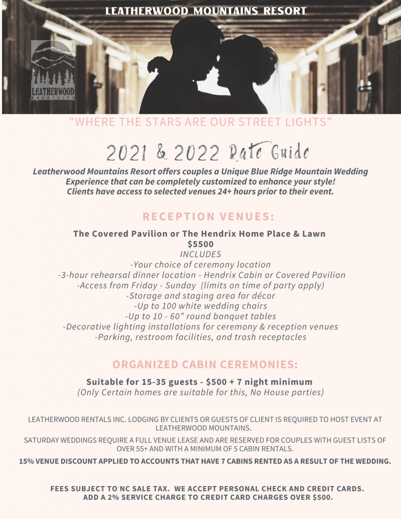 """2021 & 2022 Rate Guide: Leatherwood Mountains Resort offers couples a Unique Blue Ridge Mountain Wedding Experience that can be completely customized to enhance your style! Clients have access to selected venues 24+ hours prior to their event. Reception Venues: The Covered Pavilion or The Hendrix Home Place & Lawn $5500 INCLUDES -Your choice of ceremony location -3-hour rehearsal dinner location - Hendrix Cabin or Covered Pavilion -Access from Friday - Sunday (limits on time of party apply) -Storage and staging area for décor -Up to 100 white wedding chairs -Up to 10 - 60"""" round banquet tables -Decorative lighting installations for ceremony & reception venues -Parking, restroom facilities, and trash receptacles. Organized Cabin Ceremonies: Suitable for 15-35 guests - $500 + 7 night minimum (Only Certain homes are suitable for this, No House parties). Leatherwood Rentals Inc. Lodging by clients or guests of client is required to host event at Leatherwood Mountains. Saturday weddings require a full venue lease and are reserved for couples with guest lists of over 55+ and with a minimum of 5 cabin rentals. 15% venue discount applied to accounts that have7 cabins rented as a result of the wedding."""
