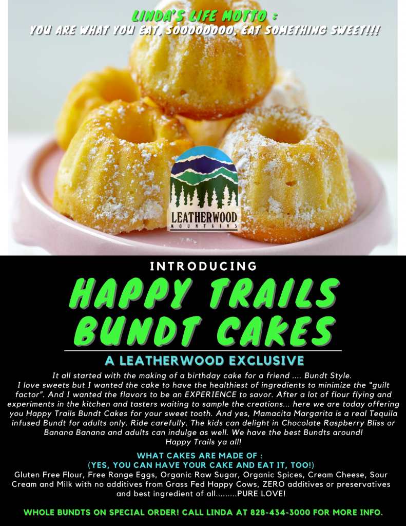 """Introducing Happy Trails Bundt Cakes! A Leatherwood Exclusive- It all started with the making of a birthday cake for a friend .... Bundt Style. I love sweets but I wanted the cake to have the healthiest of ingredients to minimize the """"guilt factor"""". And I wanted the flavors to be an EXPERIENCE to savor. After a lot of flour flying and experiments in the kitchen and tasters waiting to sample the creations... here we are today offering you Happy Trails Bundt Cakes for your sweet tooth. And yes, Mamacita Margarita is a real Tequila infused Bundt for adults only. Ride carefully. The kids can delight in Chocolate Raspberry Bliss or Banana Banana and adults can indulge as well. We have the best Bundts around! Happy Trails ya all!"""