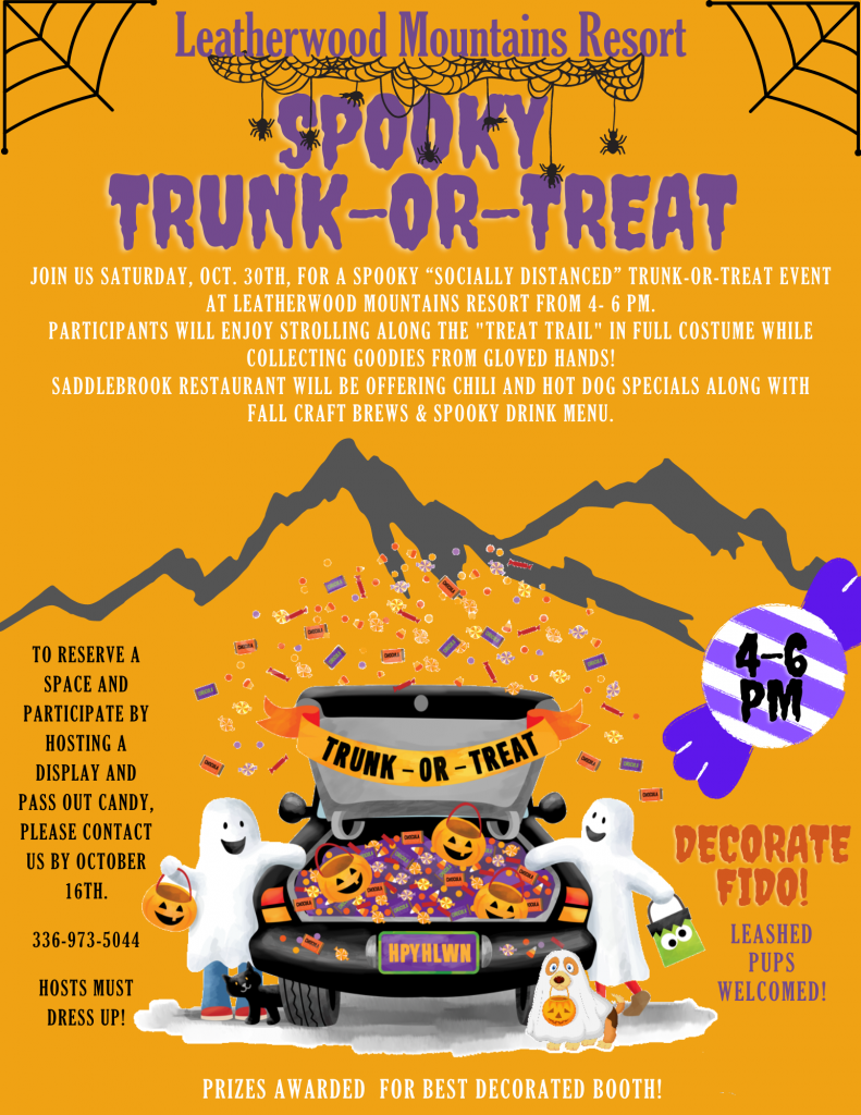 """Join us Saturday, Oct. 30th, for a Spooky """"Socially Distanced"""" Trunk-or-Treat event at Leatherwood Mountains Resort from 4- 6 PM. Participants will enjoy strolling along the """"treat trail"""" in full costume while collecting Goodies from gloved hands! Saddlebrook Restaurant will be offering chili and hot dog specials along with fall craft brews & spooky drink menu.to reserve a space and participate by hosting a display and pass out candy, Please contact us by October 16th.  336-973-5044  Hosts must dress up! Decorate fido! Leashed pups welcome. Prizes awarded for best decorated booth!"""